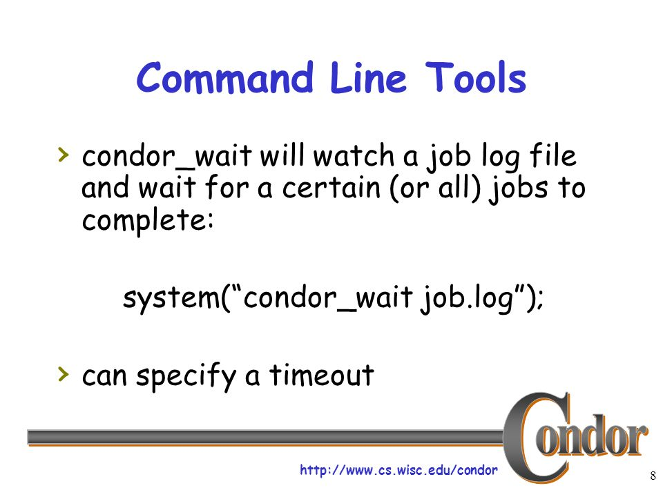 http://www.cs.wisc.edu/condor 8 Command Line Tools condor_wait will watch a job log file and wait for a certain (or all) jobs to complete: system(condor_wait job.log); can specify a timeout