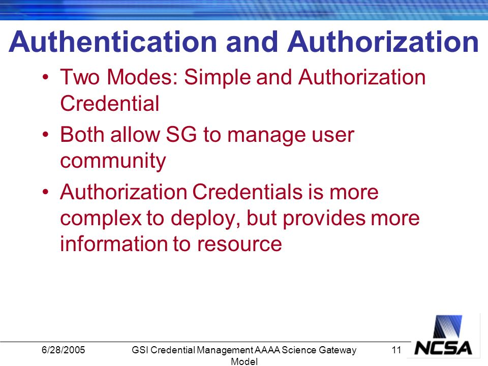 6/28/200511GSI Credential Management AAAA Science Gateway Model Authentication and Authorization Two Modes: Simple and Authorization Credential Both allow SG to manage user community Authorization Credentials is more complex to deploy, but provides more information to resource