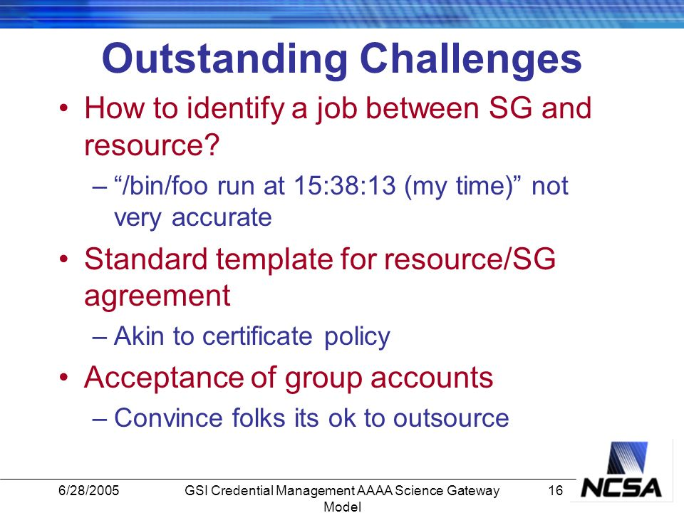 6/28/200516GSI Credential Management AAAA Science Gateway Model Outstanding Challenges How to identify a job between SG and resource.