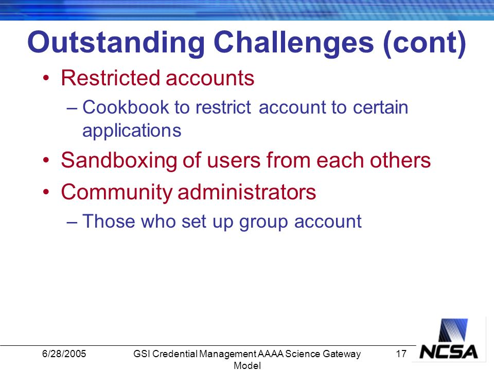 6/28/200517GSI Credential Management AAAA Science Gateway Model Outstanding Challenges (cont) Restricted accounts –Cookbook to restrict account to certain applications Sandboxing of users from each others Community administrators –Those who set up group account