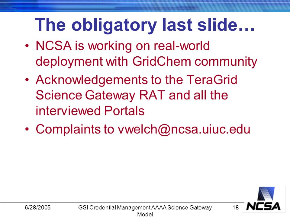 6/28/200518GSI Credential Management AAAA Science Gateway Model The obligatory last slide… NCSA is working on real-world deployment with GridChem community Acknowledgements to the TeraGrid Science Gateway RAT and all the interviewed Portals Complaints to