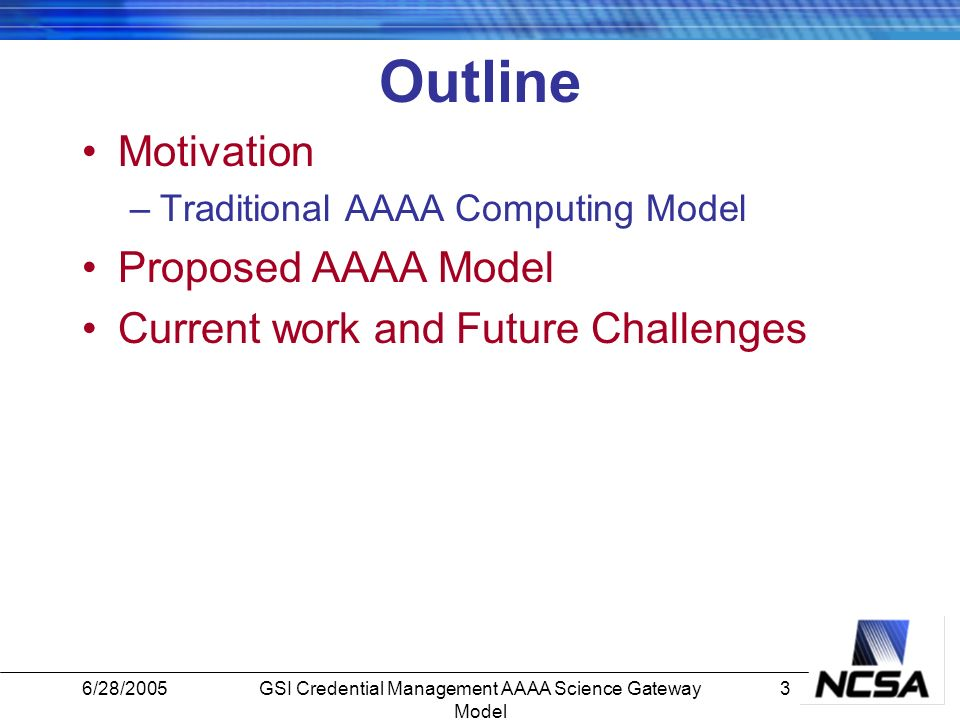 6/28/20053GSI Credential Management AAAA Science Gateway Model Outline Motivation –Traditional AAAA Computing Model Proposed AAAA Model Current work and Future Challenges