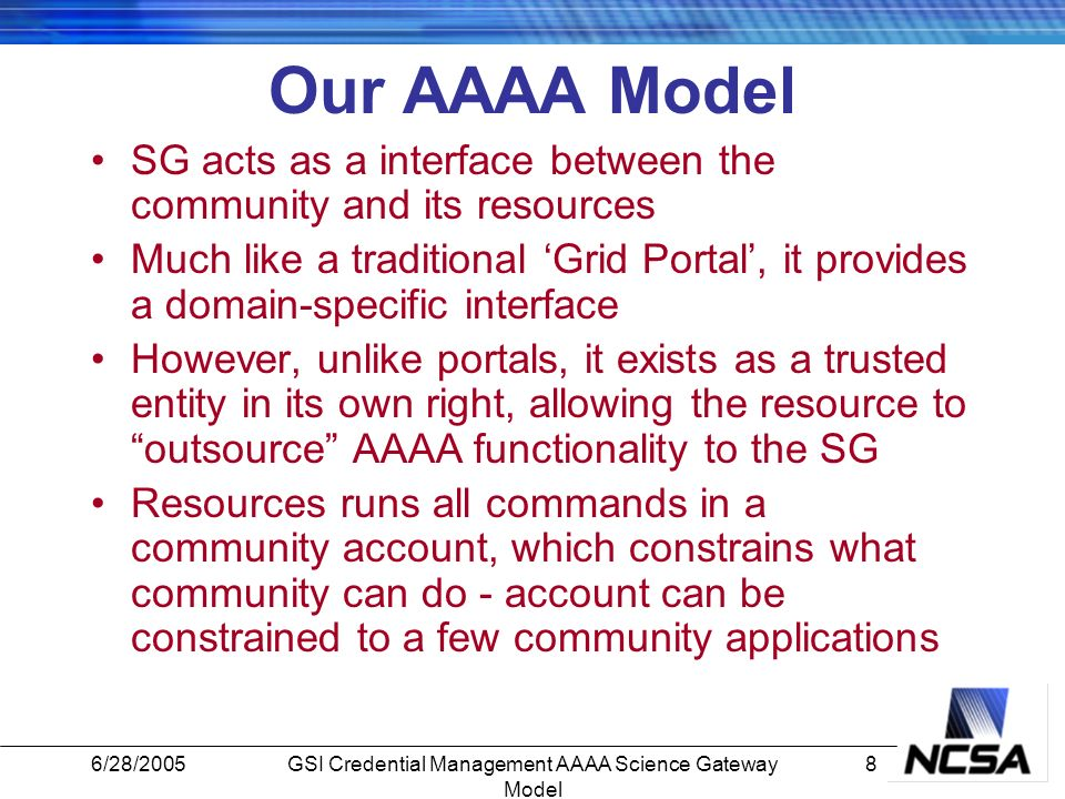 6/28/20058GSI Credential Management AAAA Science Gateway Model Our AAAA Model SG acts as a interface between the community and its resources Much like a traditional Grid Portal, it provides a domain-specific interface However, unlike portals, it exists as a trusted entity in its own right, allowing the resource to outsource AAAA functionality to the SG Resources runs all commands in a community account, which constrains what community can do - account can be constrained to a few community applications