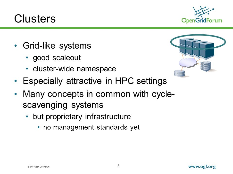 © 2007 Open Grid Forum 5 Clusters Grid-like systems good scaleout cluster-wide namespace Especially attractive in HPC settings Many concepts in common with cycle- scavenging systems but proprietary infrastructure no management standards yet