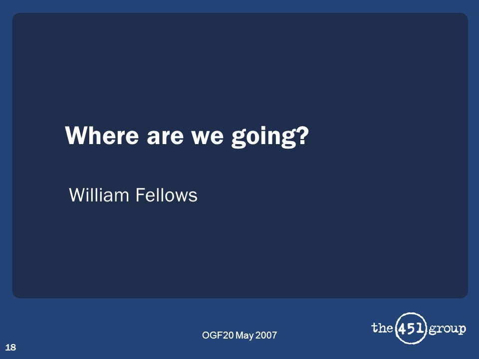 OGF20 May 2007 18 Where are we going? William Fellows