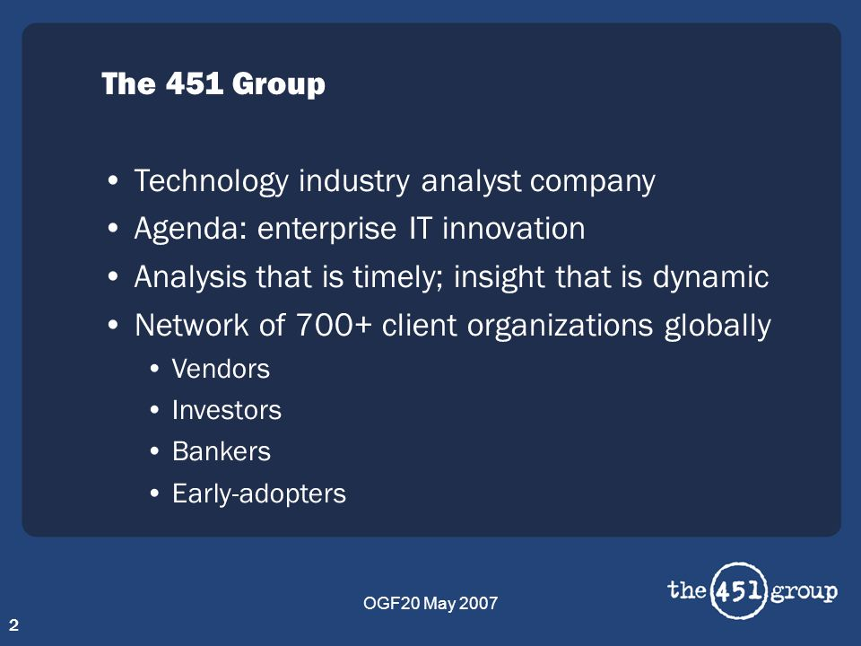 OGF20 May 2007 2 The 451 Group Technology industry analyst company Agenda: enterprise IT innovation Analysis that is timely; insight that is dynamic N