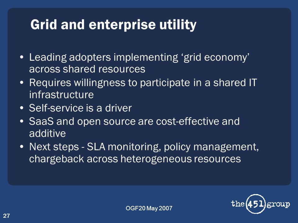 OGF20 May 2007 27 Grid and enterprise utility Leading adopters implementing grid economy across shared resources Requires willingness to participate i