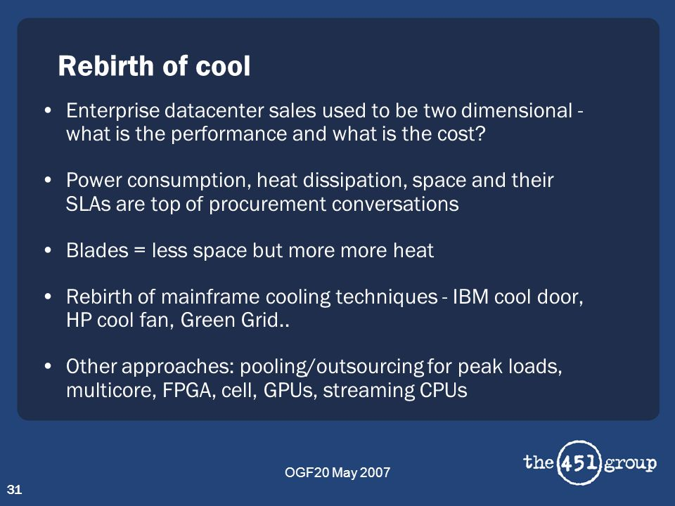 OGF20 May 2007 31 Rebirth of cool Enterprise datacenter sales used to be two dimensional - what is the performance and what is the cost? Power consump