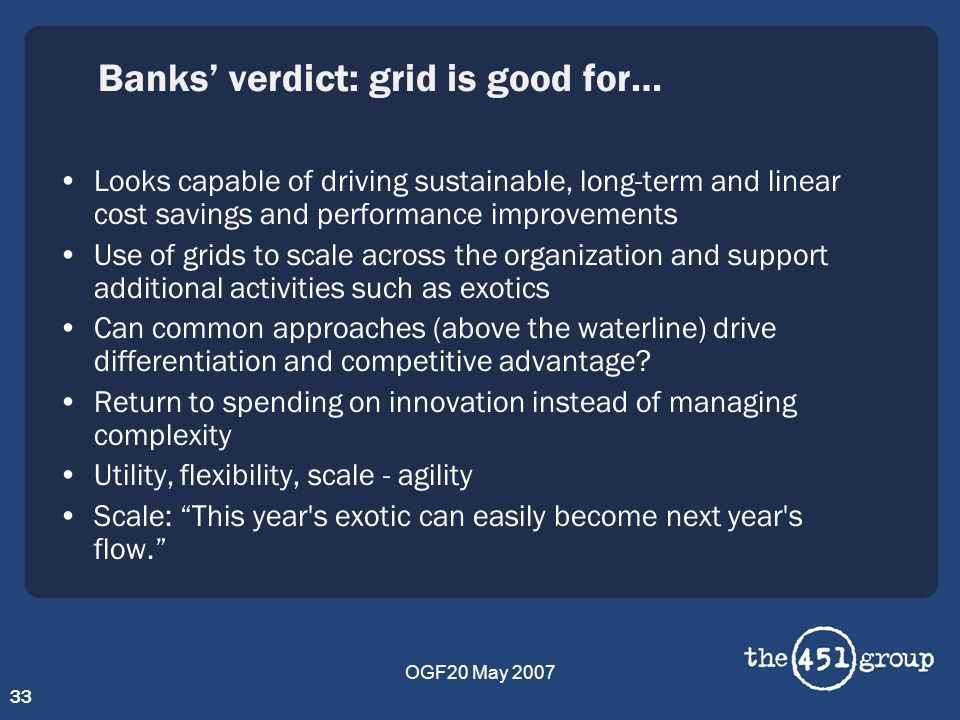 OGF20 May 2007 33 Banks verdict: grid is good for… Looks capable of driving sustainable, long-term and linear cost savings and performance improvement