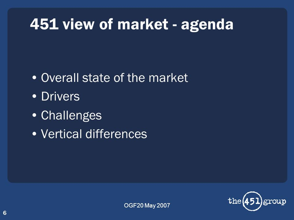 OGF20 May 2007 6 451 view of market - agenda Overall state of the market Drivers Challenges Vertical differences