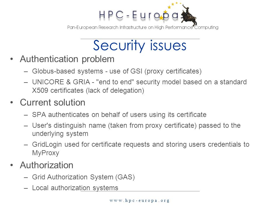 w w w. h p c - e u r o p a. o r g Security issues Authentication problem –Globus-based systems - use of GSI (proxy certificates) –UNICORE & GRIA -