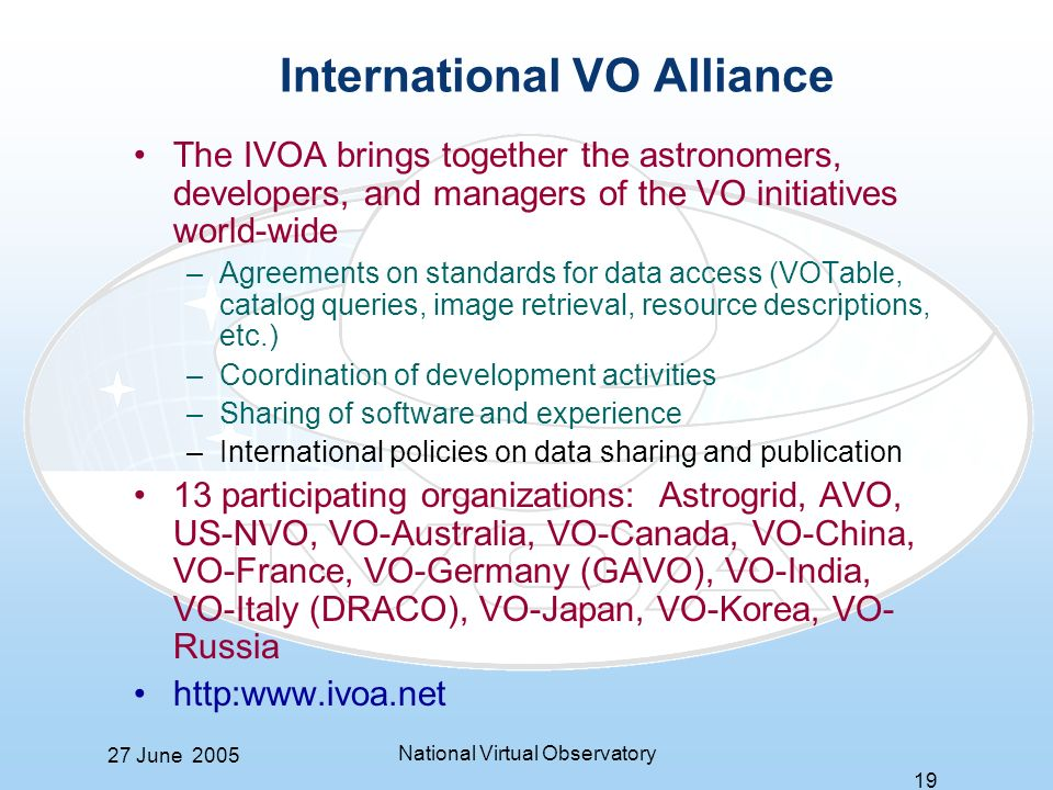 27 June 2005 National Virtual Observatory 19 International VO Alliance The IVOA brings together the astronomers, developers, and managers of the VO initiatives world-wide –Agreements on standards for data access (VOTable, catalog queries, image retrieval, resource descriptions, etc.) –Coordination of development activities –Sharing of software and experience –International policies on data sharing and publication 13 participating organizations: Astrogrid, AVO, US-NVO, VO-Australia, VO-Canada, VO-China, VO-France, VO-Germany (GAVO), VO-India, VO-Italy (DRACO), VO-Japan, VO-Korea, VO- Russia http:www.ivoa.net