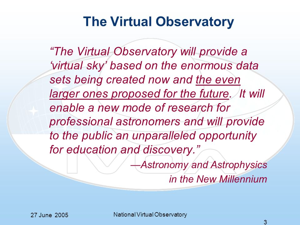 27 June 2005 National Virtual Observatory 3 The Virtual Observatory The Virtual Observatory will provide a virtual sky based on the enormous data sets being created now and the even larger ones proposed for the future.