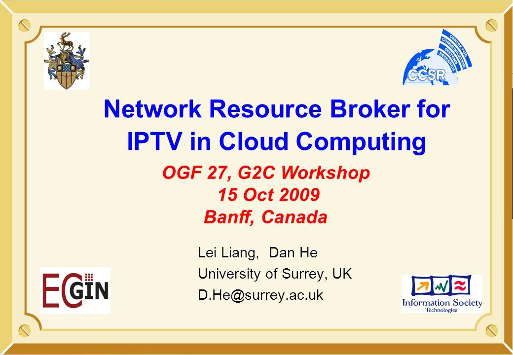 Network Resource Broker for IPTV in Cloud Computing Lei Liang, Dan He University of Surrey, UK D.He@surrey.ac.uk OGF 27, G2C Workshop 15 Oct 2009 Banf