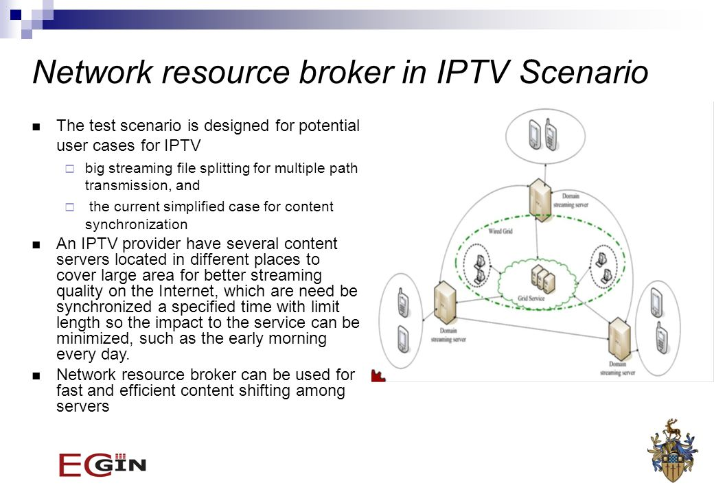 Network resource broker in IPTV Scenario The test scenario is designed for potential user cases for IPTV big streaming file splitting for multiple path transmission, and the current simplified case for content synchronization An IPTV provider have several content servers located in different places to cover large area for better streaming quality on the Internet, which are need be synchronized a specified time with limit length so the impact to the service can be minimized, such as the early morning every day.