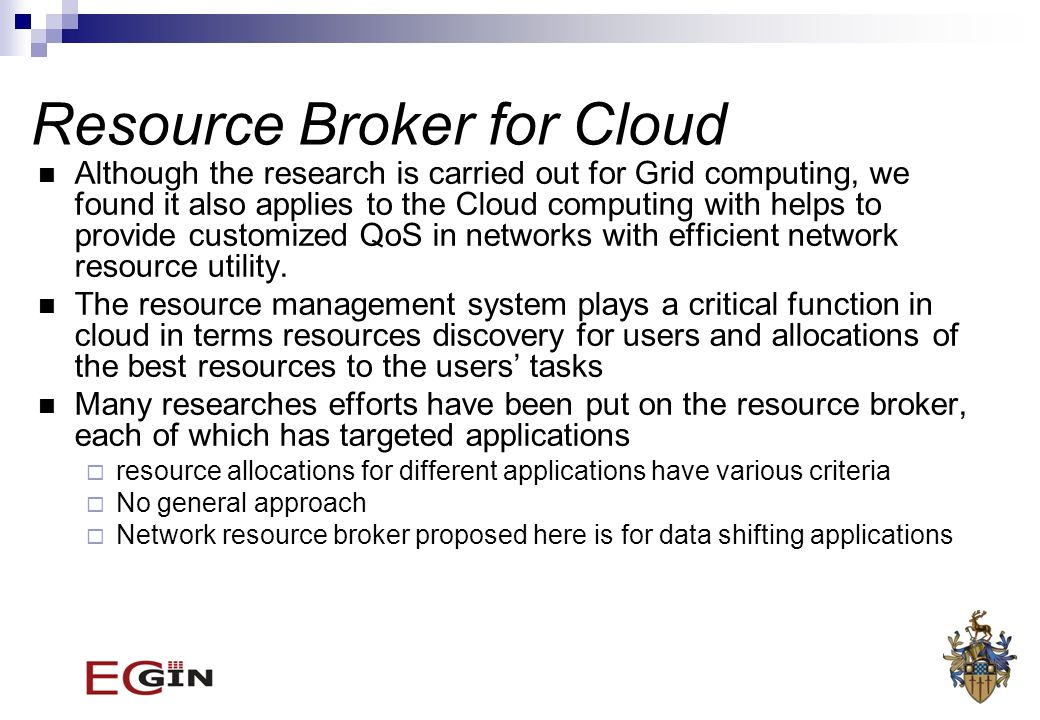 Resource Broker for Cloud Although the research is carried out for Grid computing, we found it also applies to the Cloud computing with helps to provide customized QoS in networks with efficient network resource utility.