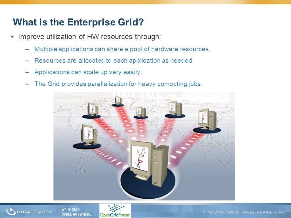 What is the Enterprise Grid? Improve utilization of HW resources through: –Multiple applications can share a pool of hardware resources. –Resources ar