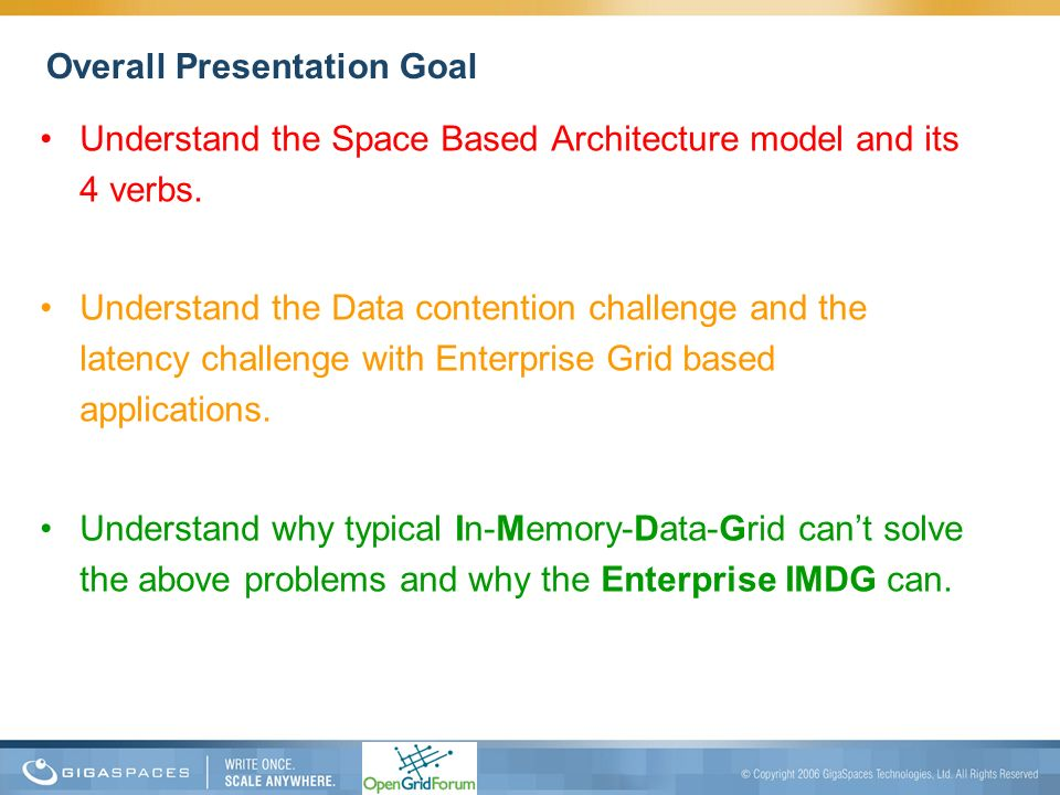 Overall Presentation Goal Understand the Space Based Architecture model and its 4 verbs. Understand the Data contention challenge and the latency chal