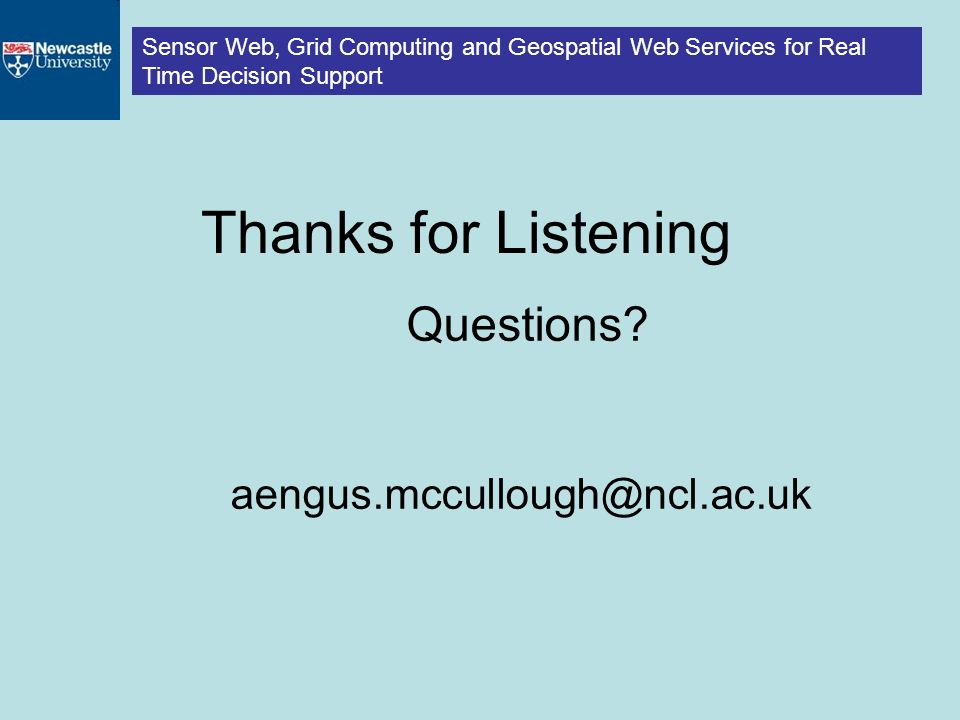Sensor Web, Grid Computing and Geospatial Web Services for Real Time Decision Support Thanks for Listening Questions.