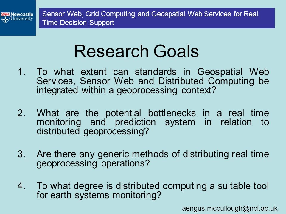 Sensor Web, Grid Computing and Geospatial Web Services for Real Time Decision Support Research Goals 1.To what extent can standards in Geospatial Web Services, Sensor Web and Distributed Computing be integrated within a geoprocessing context.