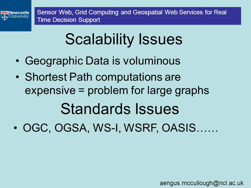 Sensor Web, Grid Computing and Geospatial Web Services for Real Time Decision Support Scalability Issues Geographic Data is voluminous Shortest Path computations are expensive = problem for large graphs Standards Issues OGC, OGSA, WS-I, WSRF, OASIS……