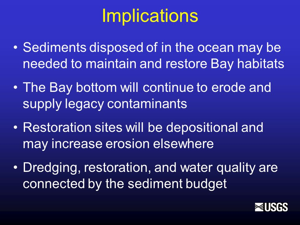 Implications Sediments disposed of in the ocean may be needed to maintain and restore Bay habitats The Bay bottom will continue to erode and supply le