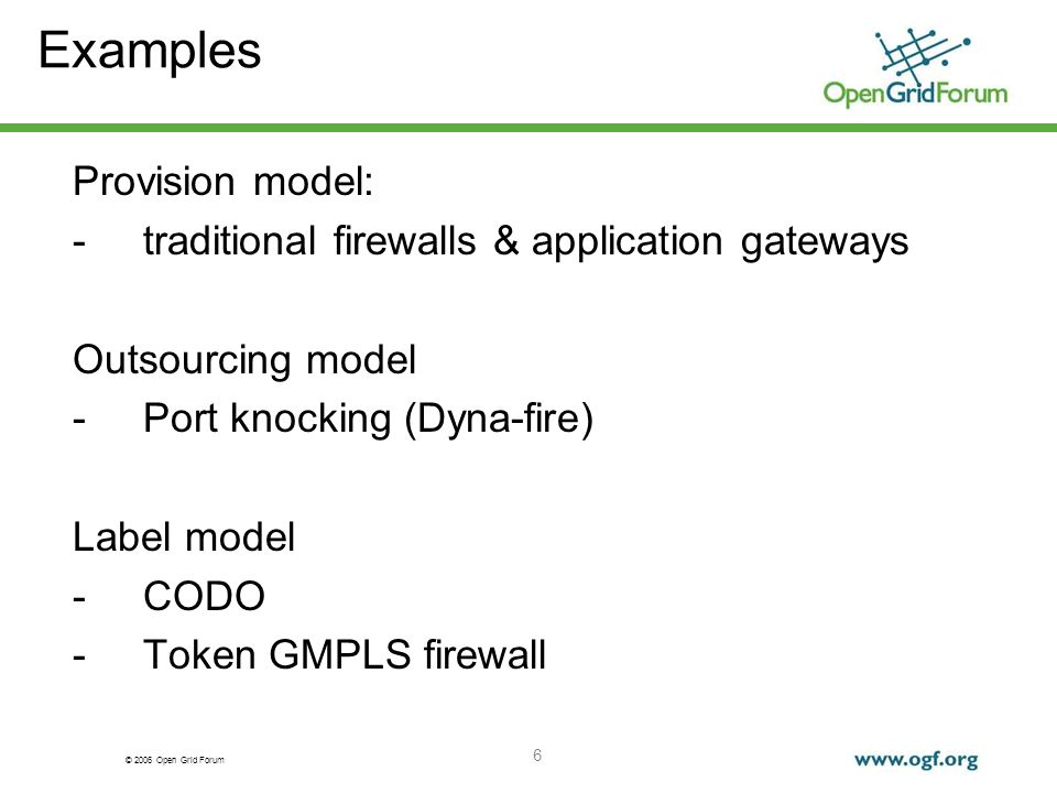 © 2006 Open Grid Forum 6 Examples Provision model: -traditional firewalls & application gateways Outsourcing model -Port knocking (Dyna-fire) Label model -CODO -Token GMPLS firewall