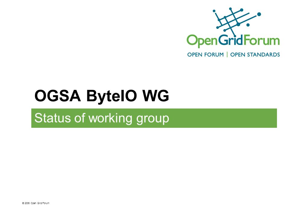 OGSA ByteIO WG Status of working group © 2006 Open Grid Forum