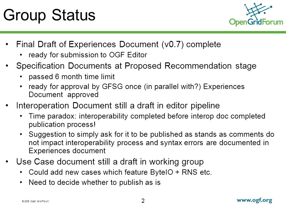 2 Group Status Final Draft of Experiences Document (v0.7) complete ready for submission to OGF Editor Specification Documents at Proposed Recommendation stage passed 6 month time limit ready for approval by GFSG once (in parallel with ) Experiences Document approved Interoperation Document still a draft in editor pipeline Time paradox: interoperability completed before interop doc completed publication process.