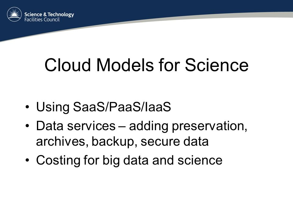 Cloud Models for Science Using SaaS/PaaS/IaaS Data services – adding preservation, archives, backup, secure data Costing for big data and science