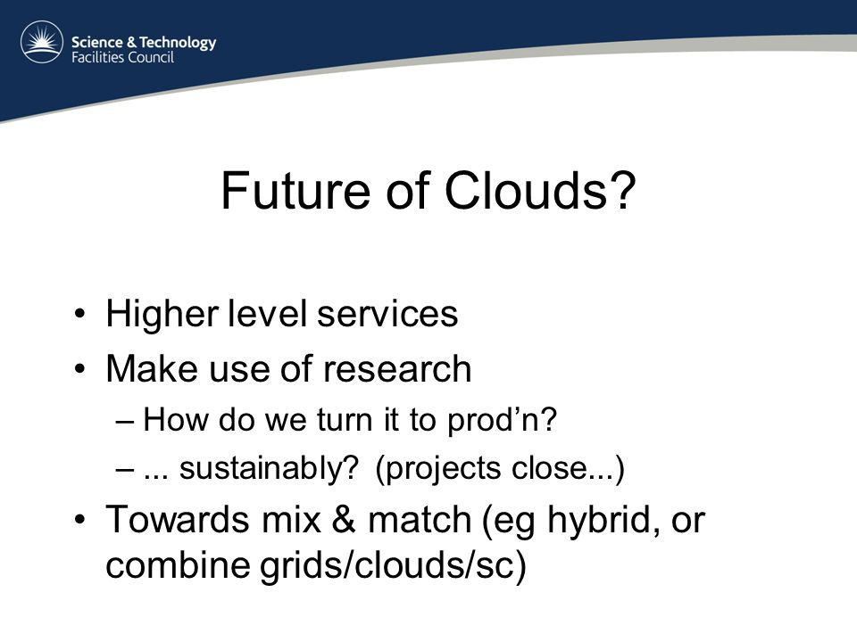Future of Clouds. Higher level services Make use of research –How do we turn it to prodn.