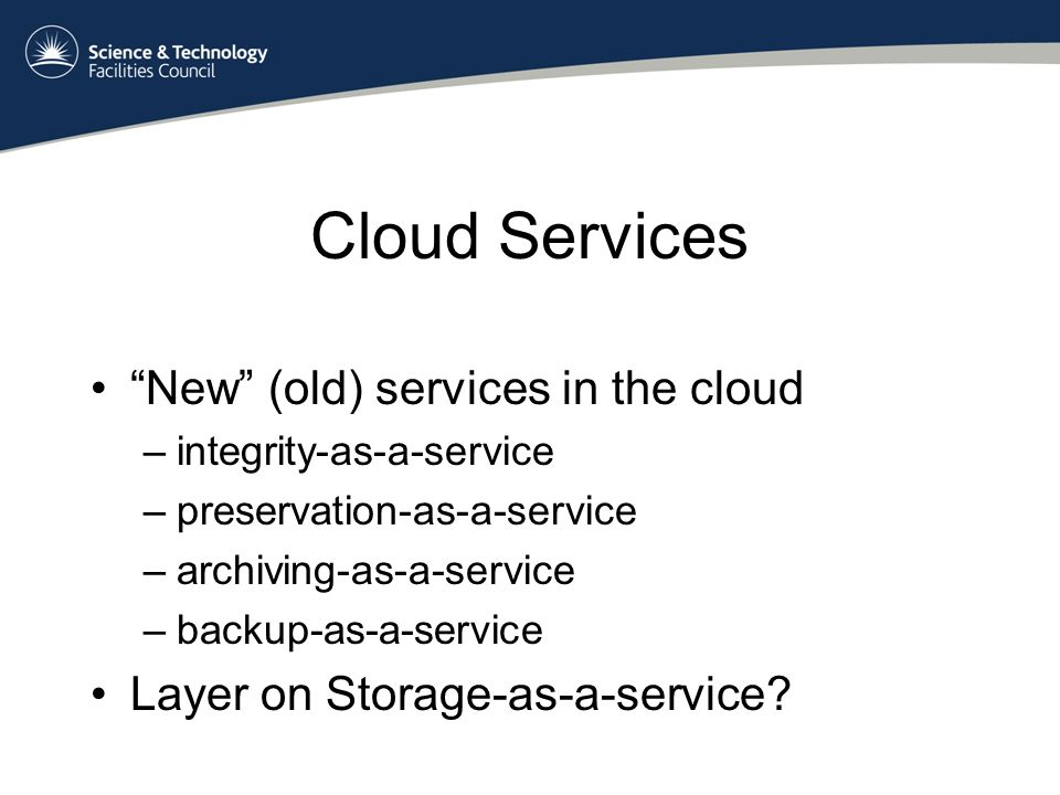 Cloud Services New (old) services in the cloud –integrity-as-a-service –preservation-as-a-service –archiving-as-a-service –backup-as-a-service Layer on Storage-as-a-service