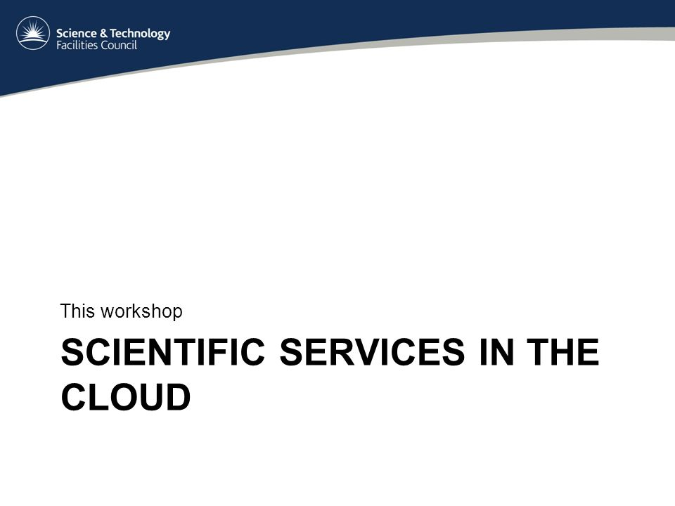 SCIENTIFIC SERVICES IN THE CLOUD This workshop