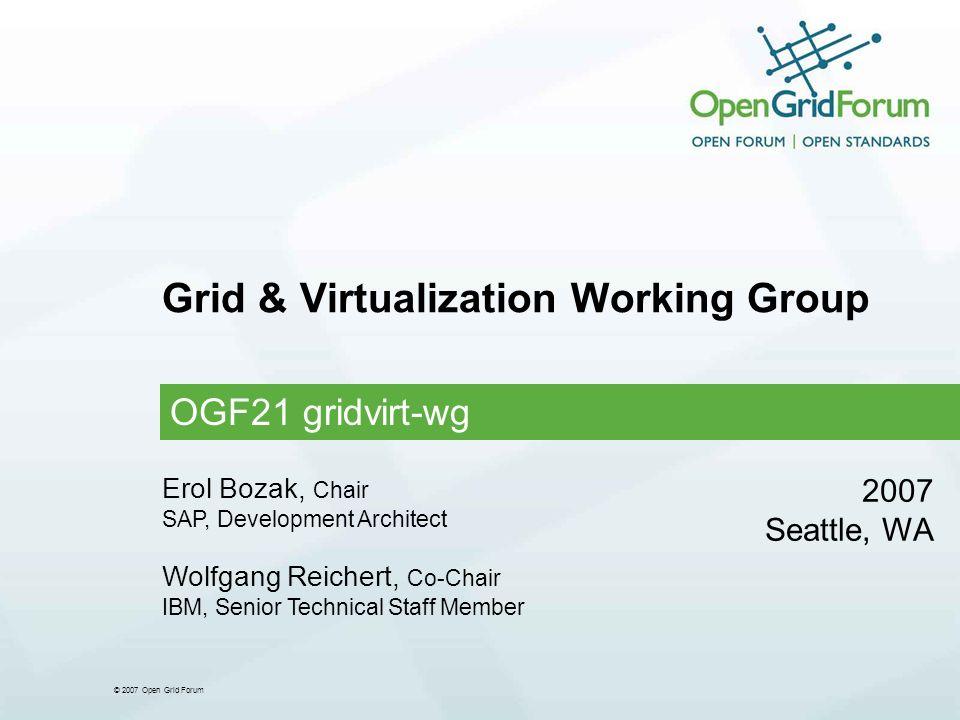 © 2007 Open Grid Forum Grid & Virtualization Working Group OGF21 gridvirt-wg 2007 Seattle, WA Erol Bozak, Chair SAP, Development Architect Wolfgang Reichert, Co-Chair IBM, Senior Technical Staff Member
