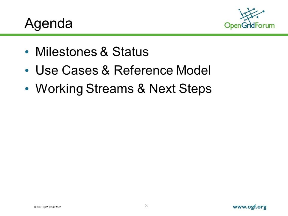 © 2007 Open Grid Forum 3 Milestones & Status Use Cases & Reference Model Working Streams & Next Steps Agenda