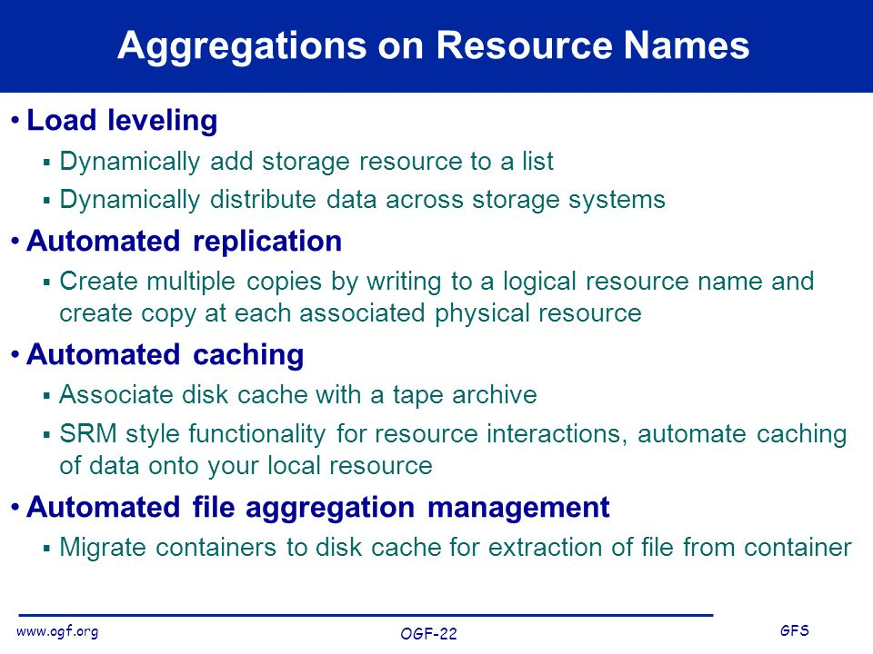 www.ogf.org GFS OGF-22 Aggregations on Resource Names Load leveling Dynamically add storage resource to a list Dynamically distribute data across storage systems Automated replication Create multiple copies by writing to a logical resource name and create copy at each associated physical resource Automated caching Associate disk cache with a tape archive SRM style functionality for resource interactions, automate caching of data onto your local resource Automated file aggregation management Migrate containers to disk cache for extraction of file from container