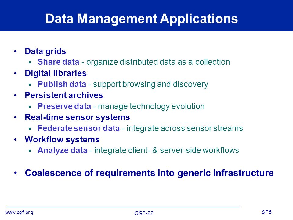 www.ogf.org GFS OGF-22 Data Management Applications Data grids Share data - organize distributed data as a collection Digital libraries Publish data - support browsing and discovery Persistent archives Preserve data - manage technology evolution Real-time sensor systems Federate sensor data - integrate across sensor streams Workflow systems Analyze data - integrate client- & server-side workflows Coalescence of requirements into generic infrastructure