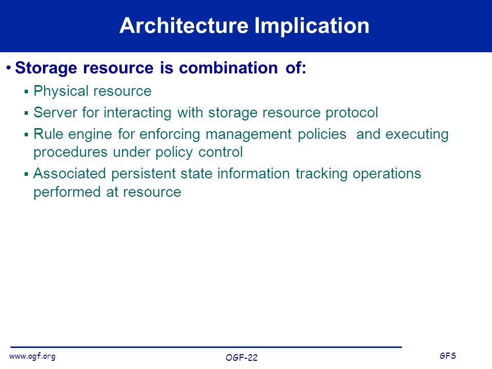 www.ogf.org GFS OGF-22 Architecture Implication Storage resource is combination of: Physical resource Server for interacting with storage resource protocol Rule engine for enforcing management policies and executing procedures under policy control Associated persistent state information tracking operations performed at resource