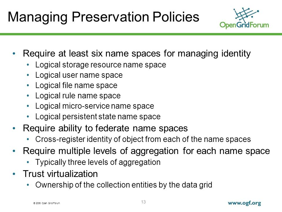© 2006 Open Grid Forum 13 Managing Preservation Policies Require at least six name spaces for managing identity Logical storage resource name space Logical user name space Logical file name space Logical rule name space Logical micro-service name space Logical persistent state name space Require ability to federate name spaces Cross-register identity of object from each of the name spaces Require multiple levels of aggregation for each name space Typically three levels of aggregation Trust virtualization Ownership of the collection entities by the data grid