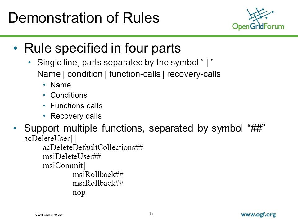 © 2006 Open Grid Forum 17 Demonstration of Rules Rule specified in four parts Single line, parts separated by the symbol | Name | condition | function-calls | recovery-calls Name Conditions Functions calls Recovery calls Support multiple functions, separated by symbol ## acDeleteUser | | acDeleteDefaultCollections## msiDeleteUser## msiCommit | msiRollback## nop