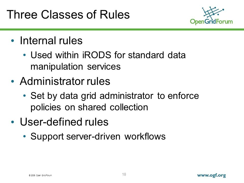 © 2006 Open Grid Forum 18 Three Classes of Rules Internal rules Used within iRODS for standard data manipulation services Administrator rules Set by data grid administrator to enforce policies on shared collection User-defined rules Support server-driven workflows