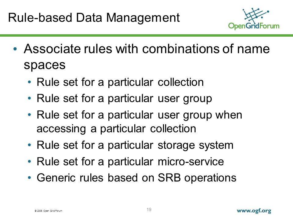 © 2006 Open Grid Forum 19 Rule-based Data Management Associate rules with combinations of name spaces Rule set for a particular collection Rule set for a particular user group Rule set for a particular user group when accessing a particular collection Rule set for a particular storage system Rule set for a particular micro-service Generic rules based on SRB operations