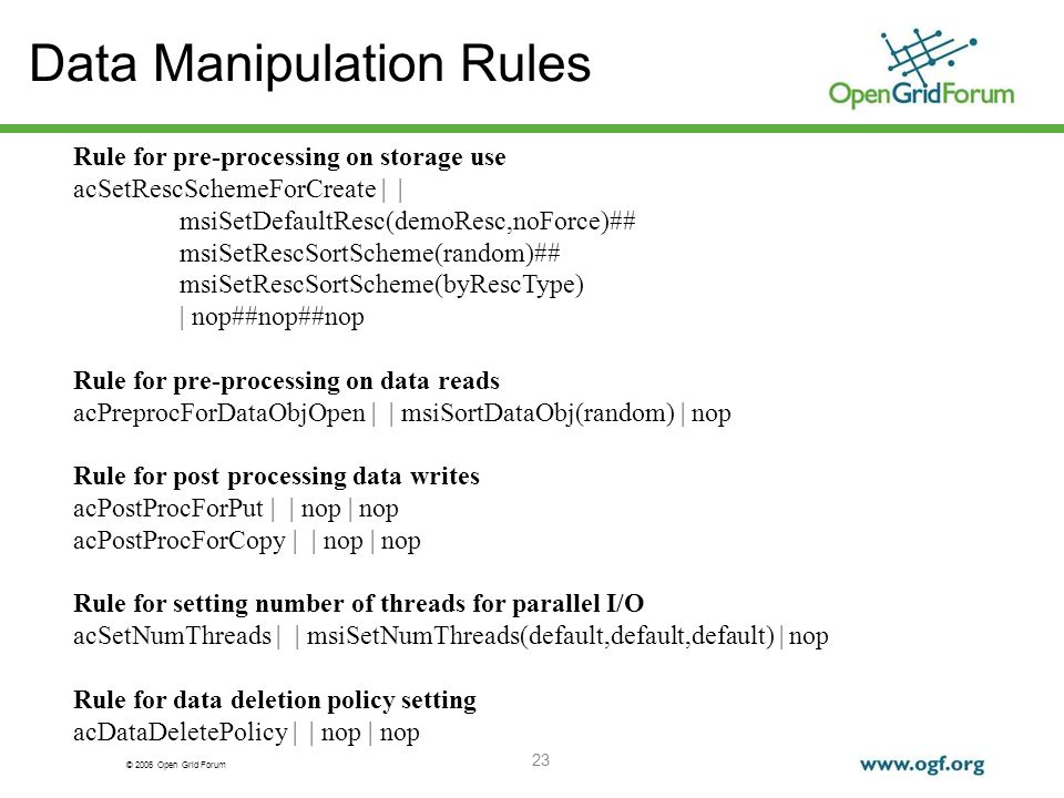 © 2006 Open Grid Forum 23 Data Manipulation Rules Rule for pre-processing on storage use acSetRescSchemeForCreate | | msiSetDefaultResc(demoResc,noForce)## msiSetRescSortScheme(random)## msiSetRescSortScheme(byRescType) | nop##nop##nop Rule for pre-processing on data reads acPreprocForDataObjOpen | | msiSortDataObj(random) | nop Rule for post processing data writes acPostProcForPut | | nop | nop acPostProcForCopy | | nop | nop Rule for setting number of threads for parallel I/O acSetNumThreads | | msiSetNumThreads(default,default,default) | nop Rule for data deletion policy setting acDataDeletePolicy | | nop | nop