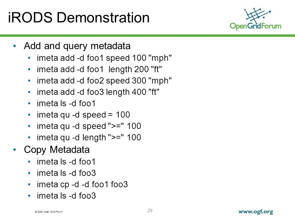 © 2006 Open Grid Forum 29 iRODS Demonstration Add and query metadata imeta add -d foo1 speed 100 mph imeta add -d foo1 length 200 ft imeta add -d foo2 speed 300 mph imeta add -d foo3 length 400 ft imeta ls -d foo1 imeta qu -d speed = 100 imeta qu -d speed >= 100 imeta qu -d length >= 100 Copy Metadata imeta ls -d foo1 imeta ls -d foo3 imeta cp -d -d foo1 foo3 imeta ls -d foo3