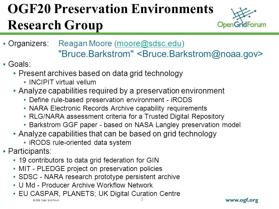 © 2006 Open Grid Forum 3 OGF20 Preservation Environments Research Group Organizers: Reagan Moore Bruce.Barkstrom Goals: Present archives based on data grid technology INCIPIT virtual vellum Analyze capabilities required by a preservation environment Define rule-based preservation environment - iRODS NARA Electronic Records Archive capability requirements RLG/NARA assessment criteria for a Trusted Digital Repository Barkstrom GGF paper - based on NASA Langley preservation model Analyze capabilities that can be based on grid technology iRODS rule-oriented data system Participants: 19 contributors to data grid federation for GIN MIT - PLEDGE project on preservation policies SDSC - NARA research prototype persistent archive U Md - Producer Archive Workflow Network EU CASPAR, PLANETS; UK Digital Curation Centre