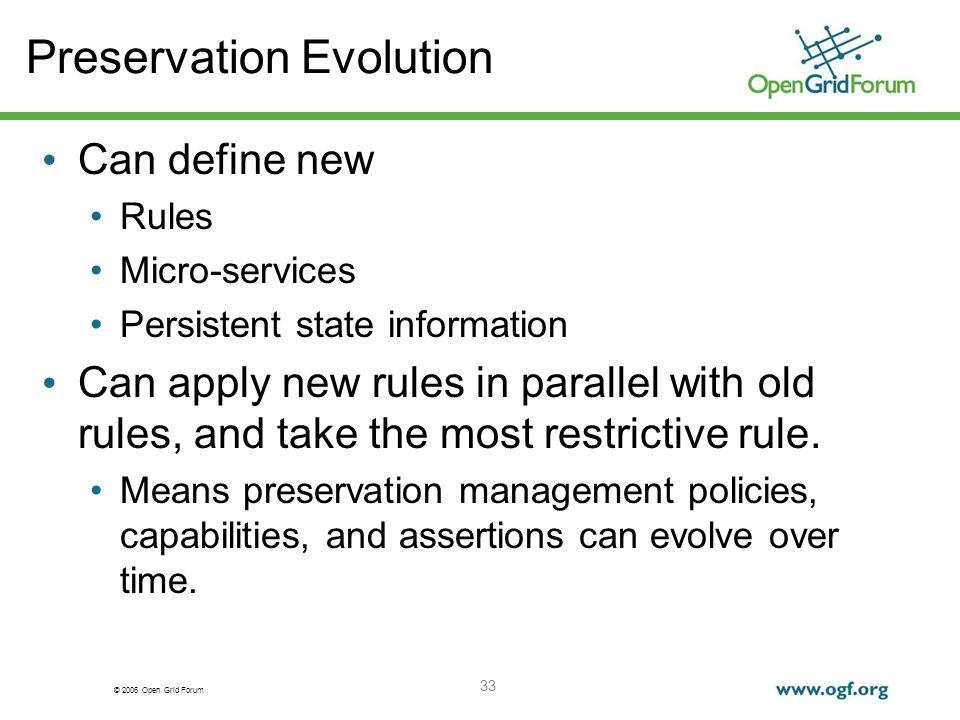 © 2006 Open Grid Forum 33 Preservation Evolution Can define new Rules Micro-services Persistent state information Can apply new rules in parallel with old rules, and take the most restrictive rule.
