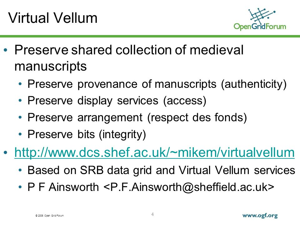 © 2006 Open Grid Forum 4 Virtual Vellum Preserve shared collection of medieval manuscripts Preserve provenance of manuscripts (authenticity) Preserve display services (access) Preserve arrangement (respect des fonds) Preserve bits (integrity)   Based on SRB data grid and Virtual Vellum services P F Ainsworth
