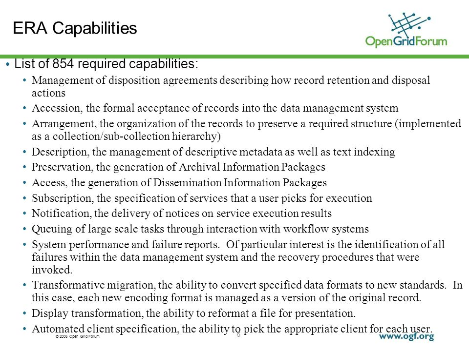© 2006 Open Grid Forum 6 ERA Capabilities List of 854 required capabilities: Management of disposition agreements describing how record retention and disposal actions Accession, the formal acceptance of records into the data management system Arrangement, the organization of the records to preserve a required structure (implemented as a collection/sub-collection hierarchy) Description, the management of descriptive metadata as well as text indexing Preservation, the generation of Archival Information Packages Access, the generation of Dissemination Information Packages Subscription, the specification of services that a user picks for execution Notification, the delivery of notices on service execution results Queuing of large scale tasks through interaction with workflow systems System performance and failure reports.
