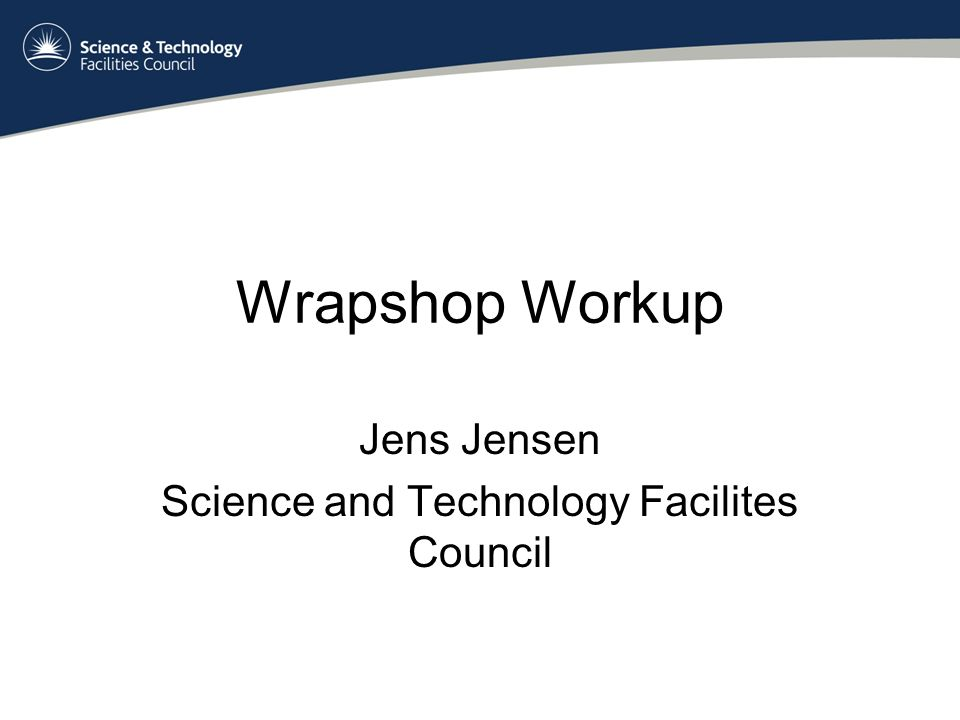 Wrapshop Workup Jens Jensen Science and Technology Facilites Council
