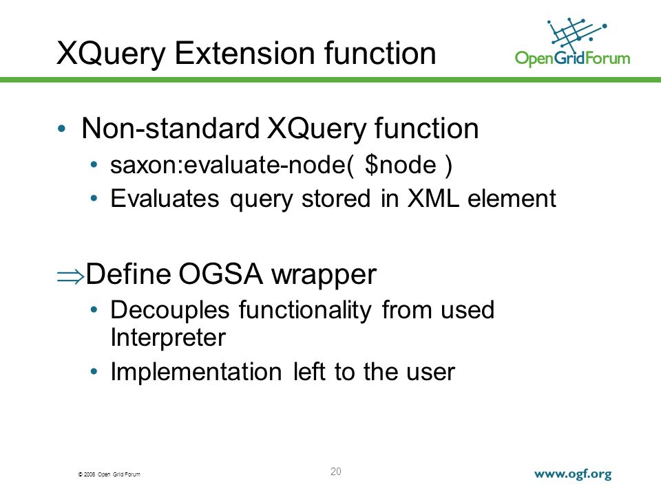 © 2006 Open Grid Forum 20 XQuery Extension function Non-standard XQuery function saxon:evaluate-node( $node ) Evaluates query stored in XML element Define OGSA wrapper Decouples functionality from used Interpreter Implementation left to the user